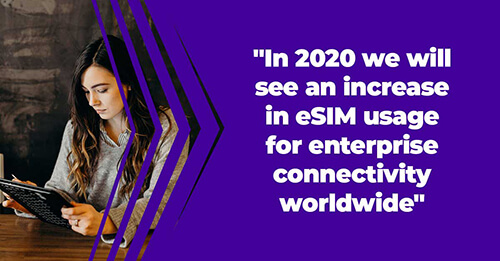 In 2020 we will see an increase in eSIM usage for enterprise connectivity worldwide