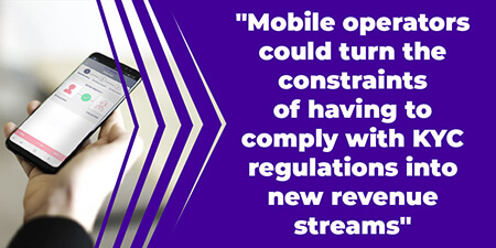 Mobile operators could turn the constraints of having to comply with KYC regulations into new revenue streams