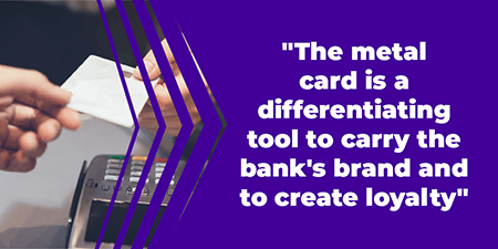 The metal card is a differentiating tool to carry the bank's brand and to create loyalty