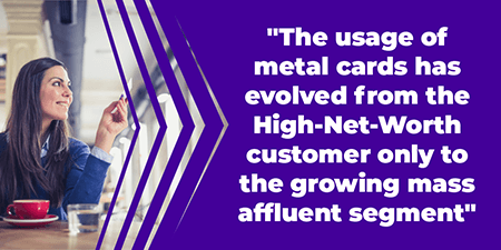 The usage of metal cards has evolved from the High-Net-Worth customer only to the growing mass affluent segment