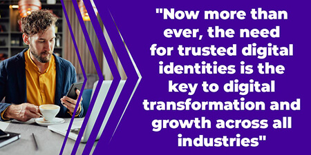 Now more than ever, the need for trusted digital identities is the key to digital transformation and growth across all industries