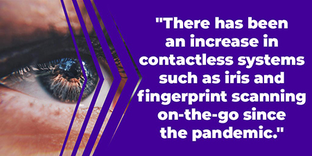 There has been an increase in contactless systems such as iris and fingerprint scanning on-the-go since the pandemic.