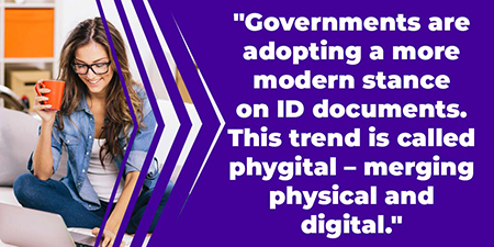 Governments are adopting a more modern stance on ID documents. This trend is called phygital – merging physical and digital.